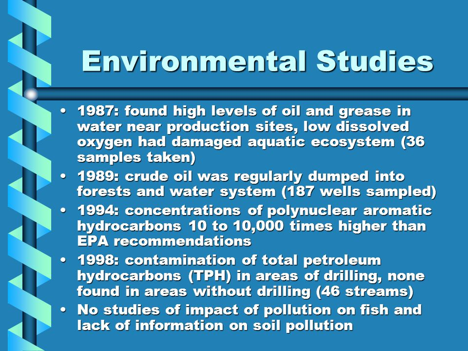Environmental Studies 1987: found high levels of oil and grease in water near production sites, low dissolved oxygen had damaged aquatic ecosystem (36 samples taken)1987: found high levels of oil and grease in water near production sites, low dissolved oxygen had damaged aquatic ecosystem (36 samples taken) 1989: crude oil was regularly dumped into forests and water system (187 wells sampled)1989: crude oil was regularly dumped into forests and water system (187 wells sampled) 1994: concentrations of polynuclear aromatic hydrocarbons 10 to 10,000 times higher than EPA recommendations1994: concentrations of polynuclear aromatic hydrocarbons 10 to 10,000 times higher than EPA recommendations 1998: contamination of total petroleum hydrocarbons (TPH) in areas of drilling, none found in areas without drilling (46 streams)1998: contamination of total petroleum hydrocarbons (TPH) in areas of drilling, none found in areas without drilling (46 streams) No studies of impact of pollution on fish and lack of information on soil pollutionNo studies of impact of pollution on fish and lack of information on soil pollution