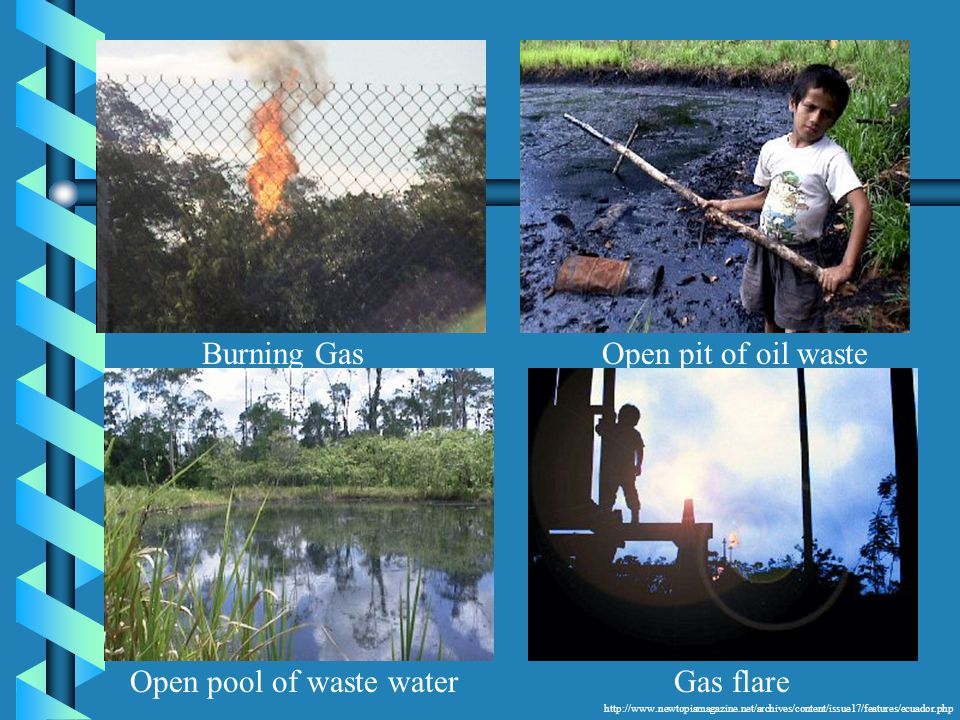 http://www.newtopiamagazine.net/archives/content/issue17/features/ecuador.php Open pool of waste water Burning GasOpen pit of oil waste Gas flare