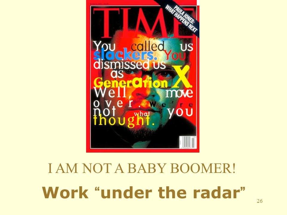 26 I AM NOT A BABY BOOMER! Work under the radar