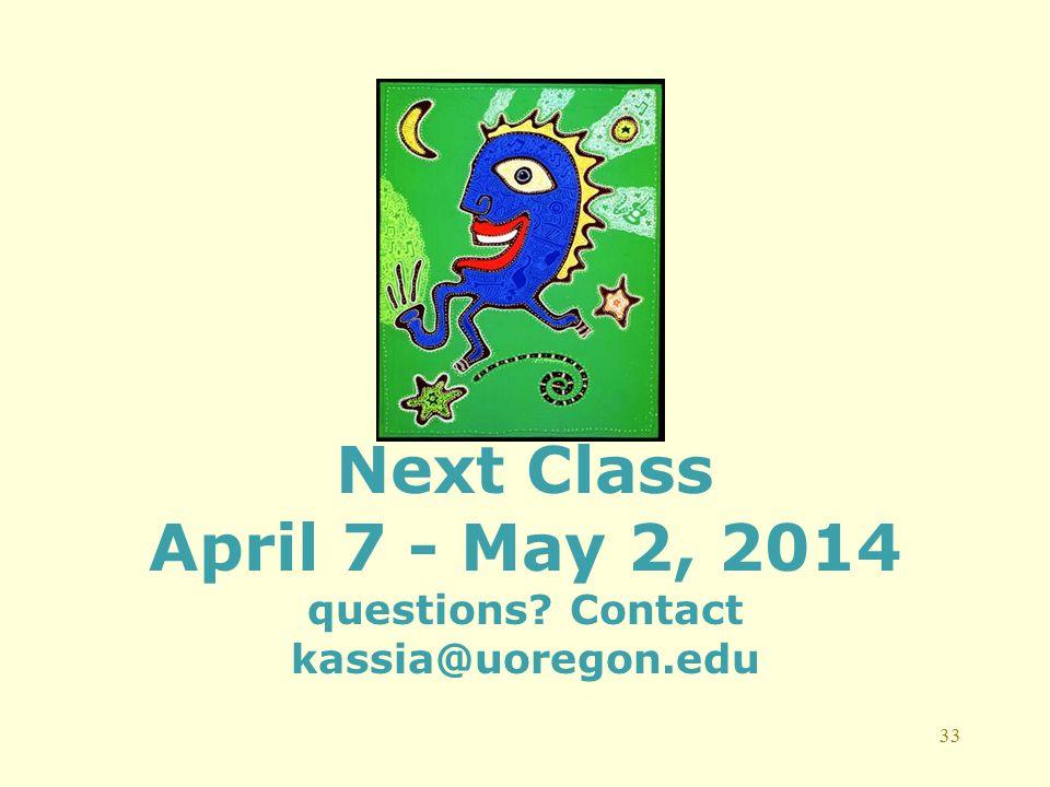 33 Next Class April 7 - May 2, 2014 questions? Contact kassia@uoregon.edu