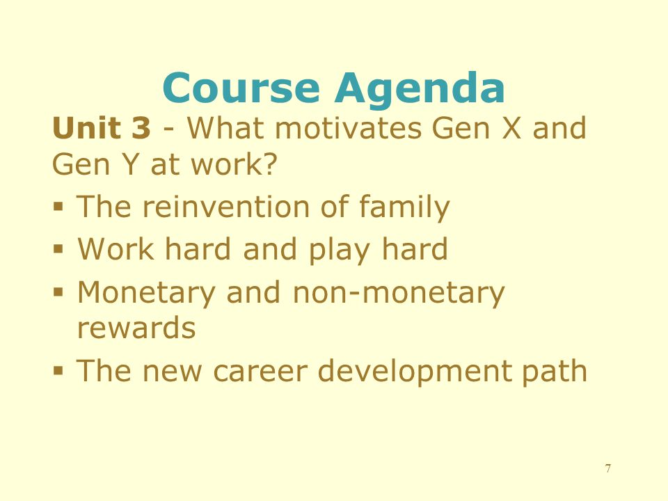 Course Agenda Unit 3 - What motivates Gen X and Gen Y at work?  The reinvention of family  Work hard and play hard  Monetary and non-monetary rewar