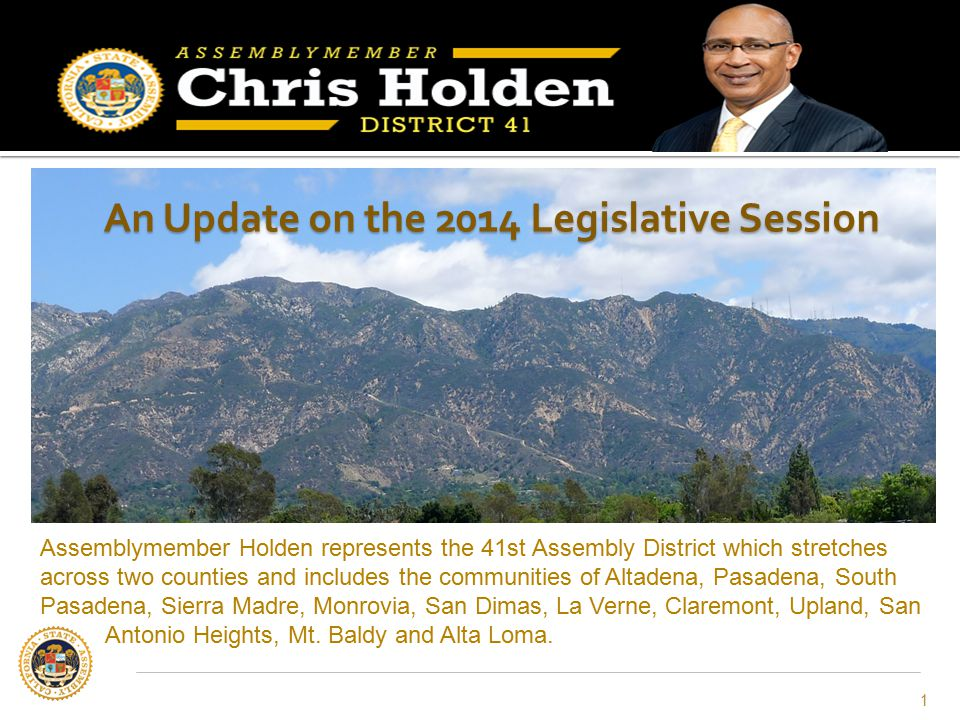 An Update on the 2014 Legislative Session 1 Assemblymember Holden represents the 41st Assembly District which stretches across two counties and includ