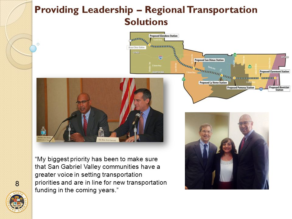 Providing Leadership – Regional Transportation Solutions My biggest priority has been to make sure that San Gabriel Valley communities have a greater voice in setting transportation priorities and are in line for new transportation funding in the coming years. 8