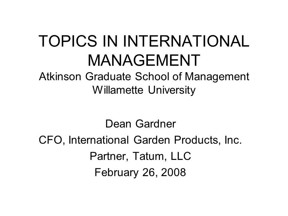 TOPICS IN INTERNATIONAL MANAGEMENT Atkinson Graduate School of Management Willamette University Dean Gardner CFO, International Garden Products, Inc.