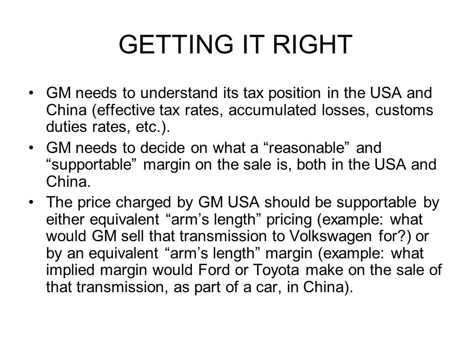 GETTING IT RIGHT GM needs to understand its tax position in the USA and China (effective tax rates, accumulated losses, customs duties rates, etc.).