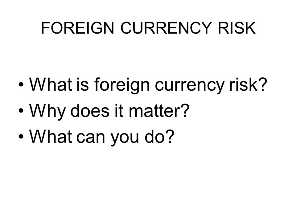 FOREIGN CURRENCY RISK What is foreign currency risk Why does it matter What can you do