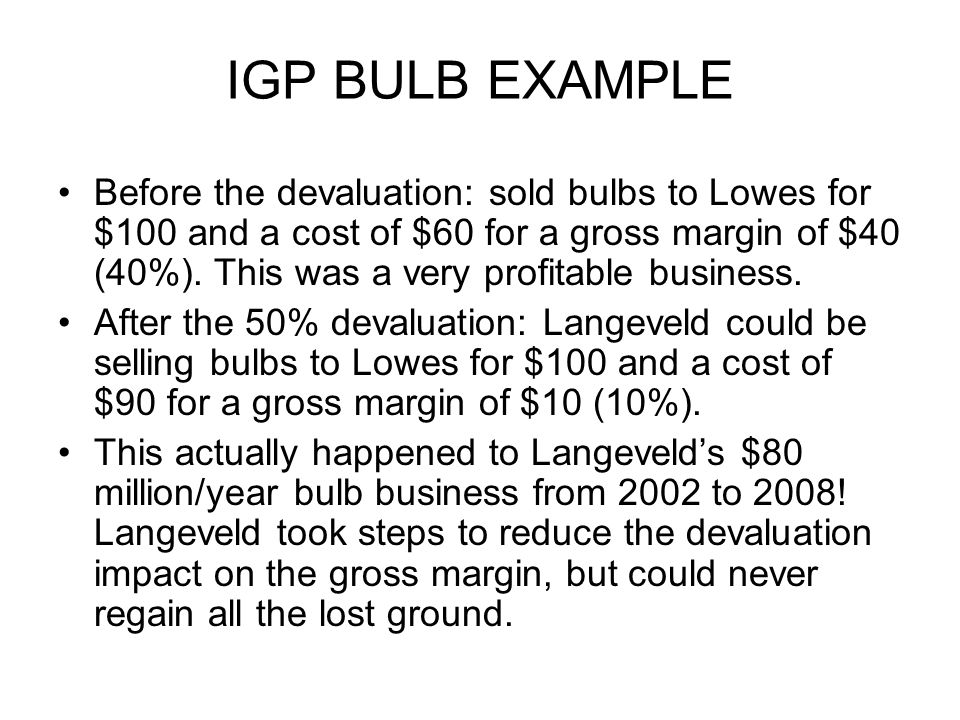 IGP BULB EXAMPLE Before the devaluation: sold bulbs to Lowes for $100 and a cost of $60 for a gross margin of $40 (40%).
