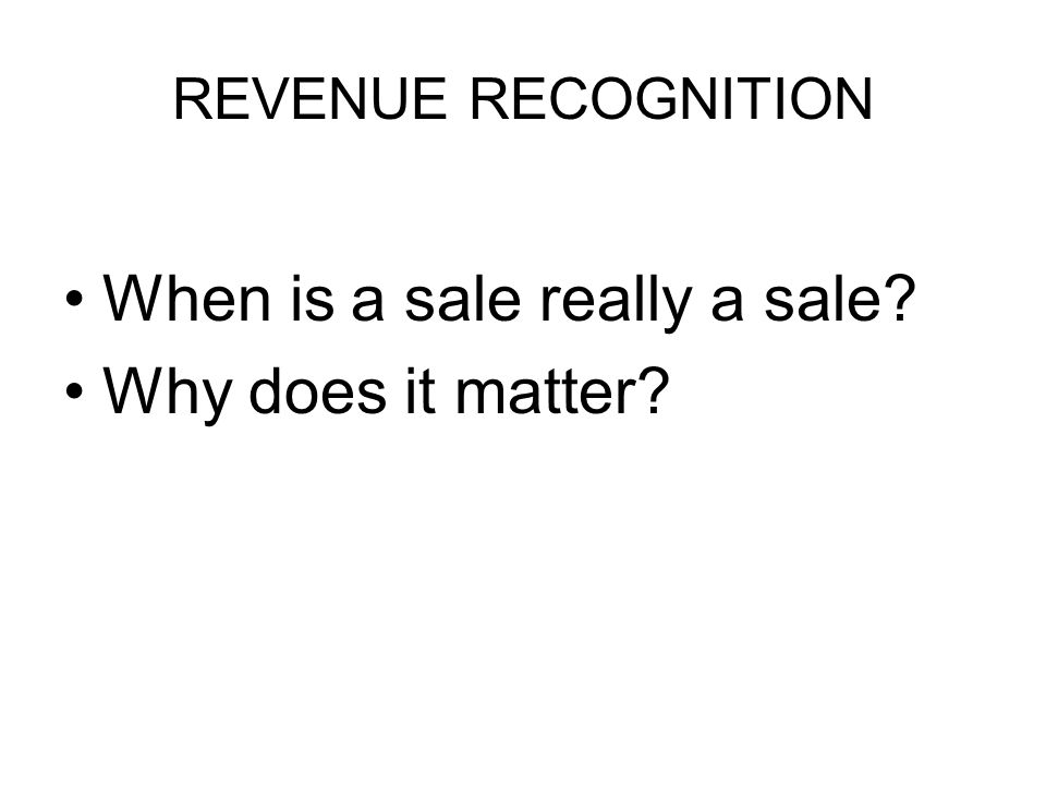 REVENUE RECOGNITION When is a sale really a sale? Why does it matter?