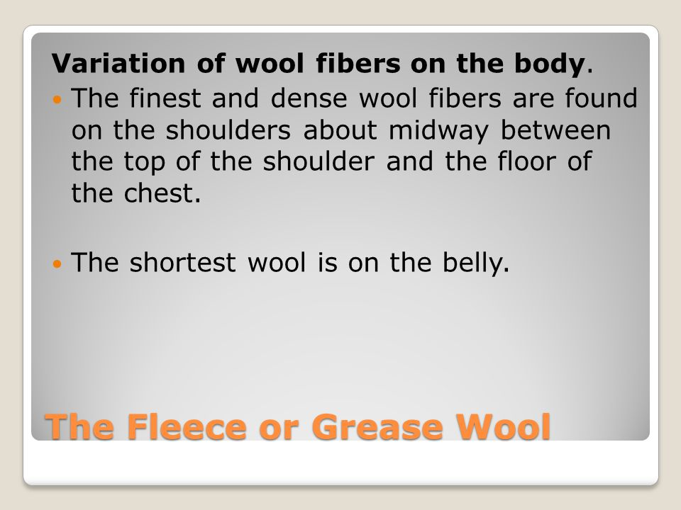 The Fleece or Grease Wool Variation of wool fibers on the body.