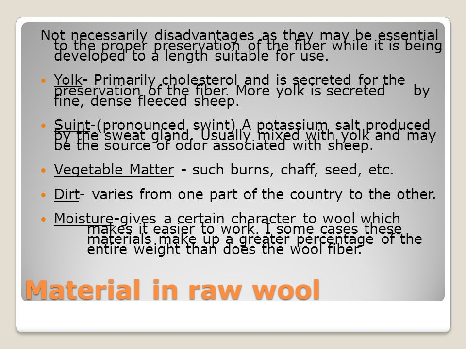 Material in raw wool Not necessarily disadvantages as they may be essential to the proper preservation of the fiber while it is being developed to a length suitable for use.