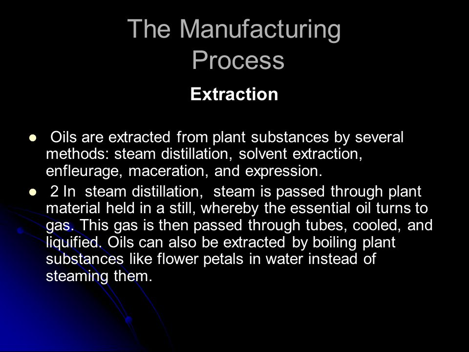 The Manufacturing Process Extraction Oils are extracted from plant substances by several methods: steam distillation, solvent extraction, enfleurage, maceration, and expression.
