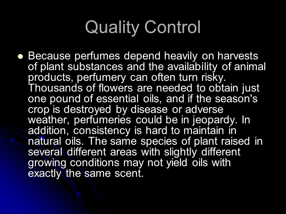 Quality Control Because perfumes depend heavily on harvests of plant substances and the availability of animal products, perfumery can often turn risky.