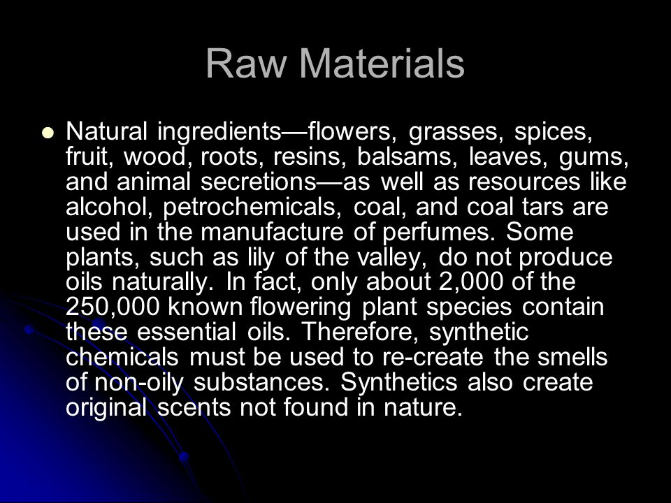 Raw Materials Natural ingredients—flowers, grasses, spices, fruit, wood, roots, resins, balsams, leaves, gums, and animal secretions—as well as resources like alcohol, petrochemicals, coal, and coal tars are used in the manufacture of perfumes.
