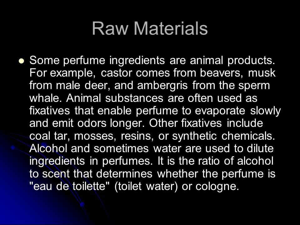 Raw Materials Some perfume ingredients are animal products.
