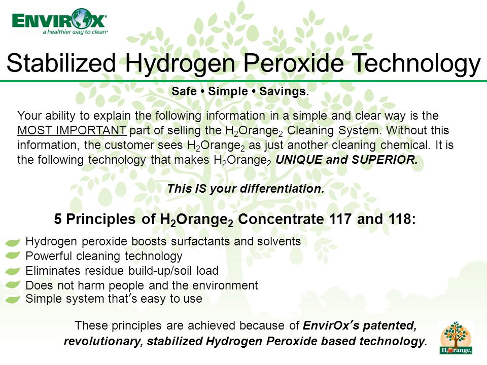 Stabilized Hydrogen Peroxide Technology Your ability to explain the following information in a simple and clear way is the MOST IMPORTANT part of selling the H 2 Orange 2 Cleaning System.