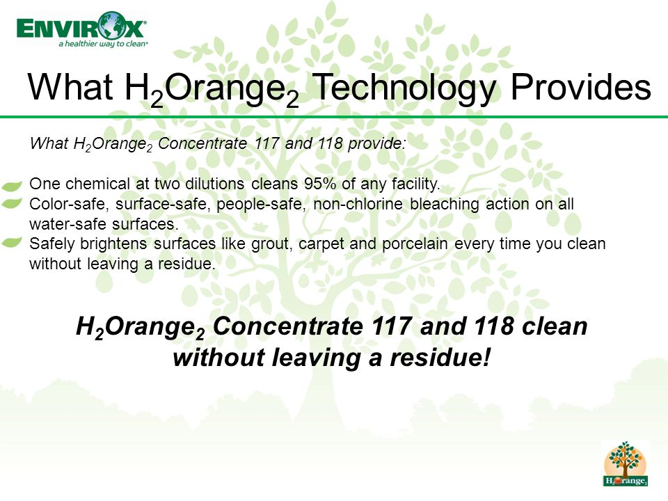 What H 2 Orange 2 Technology Provides What H 2 Orange 2 Concentrate 117 and 118 provide: One chemical at two dilutions cleans 95% of any facility.
