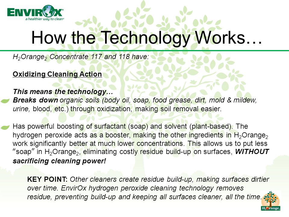 How the Technology Works… H 2 Orange 2 Concentrate 117 and 118 have: Oxidizing Cleaning Action This means the technology… Breaks down organic soils (body oil, soap, food grease, dirt, mold & mildew, urine, blood, etc.) through oxidization, making soil removal easier.
