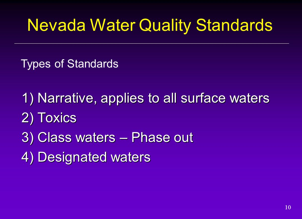 10 1) Narrative, applies to all surface waters 2) Toxics 3) Class waters – Phase out 4) Designated waters Types of Standards Nevada Water Quality Standards