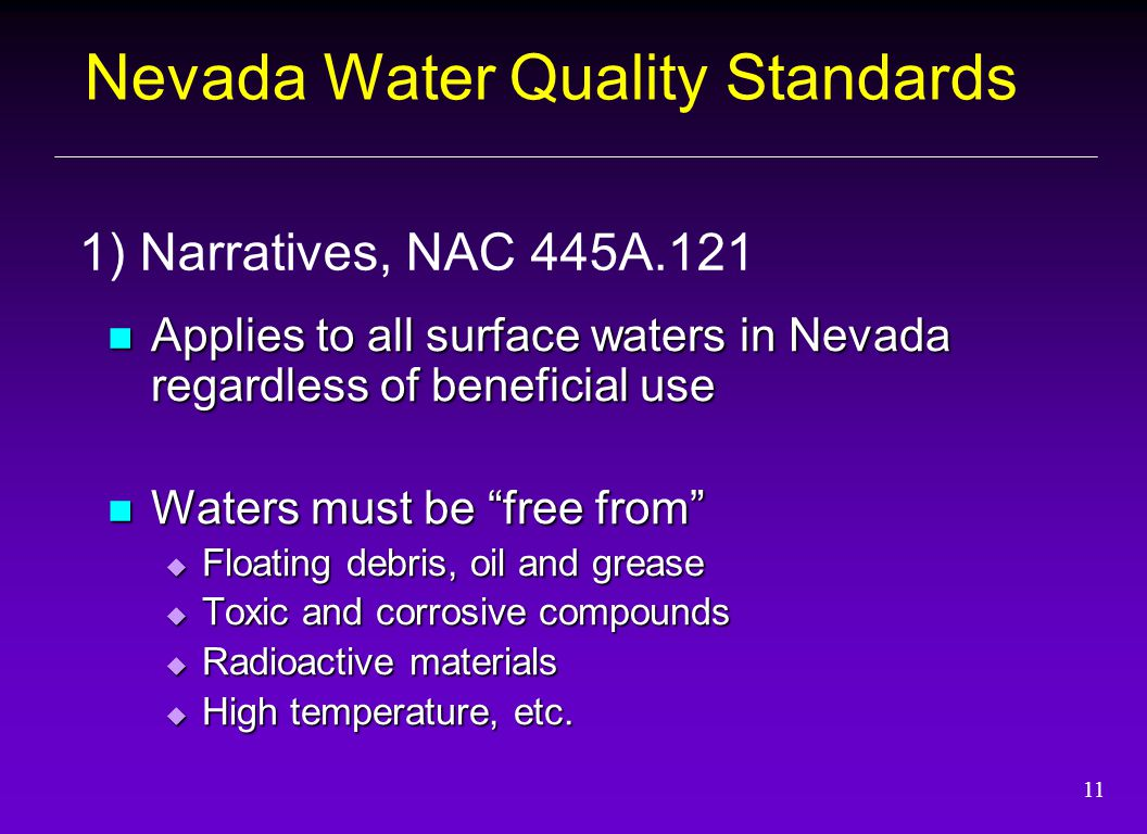 11 Applies to all surface waters in Nevada regardless of beneficial use Applies to all surface waters in Nevada regardless of beneficial use Waters must be free from Waters must be free from  Floating debris, oil and grease  Toxic and corrosive compounds  Radioactive materials  High temperature, etc.