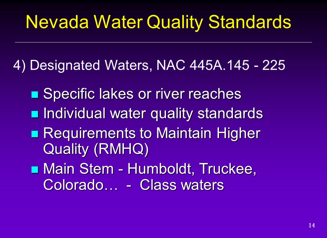 14 Specific lakes or river reaches Specific lakes or river reaches Individual water quality standards Individual water quality standards Requirements to Maintain Higher Quality (RMHQ) Requirements to Maintain Higher Quality (RMHQ) Main Stem - Humboldt, Truckee, Colorado… - Class waters Main Stem - Humboldt, Truckee, Colorado… - Class waters 4) Designated Waters, NAC 445A.145 - 225 Nevada Water Quality Standards