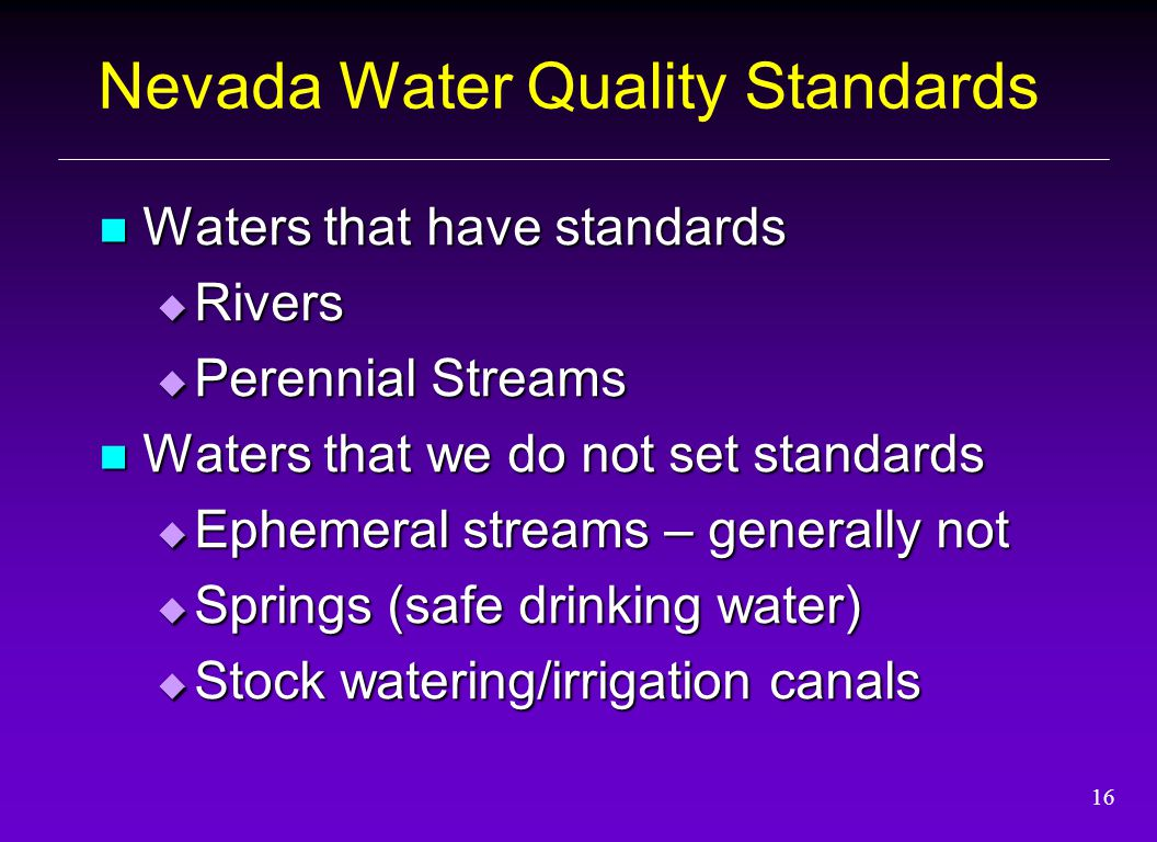 16 Nevada Water Quality Standards Waters that have standards Waters that have standards  Rivers  Perennial Streams Waters that we do not set standards Waters that we do not set standards  Ephemeral streams – generally not  Springs (safe drinking water)  Stock watering/irrigation canals