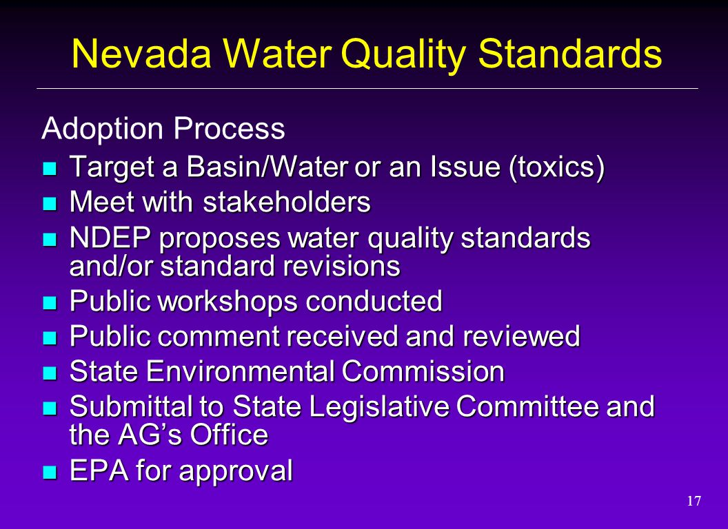 17 Target a Basin/Water or an Issue (toxics) Target a Basin/Water or an Issue (toxics) Meet with stakeholders Meet with stakeholders NDEP proposes water quality standards and/or standard revisions NDEP proposes water quality standards and/or standard revisions Public workshops conducted Public workshops conducted Public comment received and reviewed Public comment received and reviewed State Environmental Commission State Environmental Commission Submittal to State Legislative Committee and the AG's Office Submittal to State Legislative Committee and the AG's Office EPA for approval EPA for approval Adoption Process Nevada Water Quality Standards