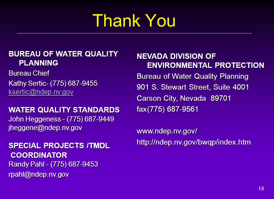 18 Thank You BUREAU OF WATER QUALITY PLANNING Bureau Chief Kathy Sertic- (775) 687-9455 ksertic@ndep.nv.gov WATER QUALITY STANDARDS John Heggeness - (775) 687-9449 jheggene@ndep.nv.gov SPECIAL PROJECTS /TMDL COORDINATOR COORDINATOR Randy Pahl - (775) 687-9453 rpahl@ndep.nv.gov NEVADA DIVISION OF ENVIRONMENTAL PROTECTION Bureau of Water Quality Planning 901 S.