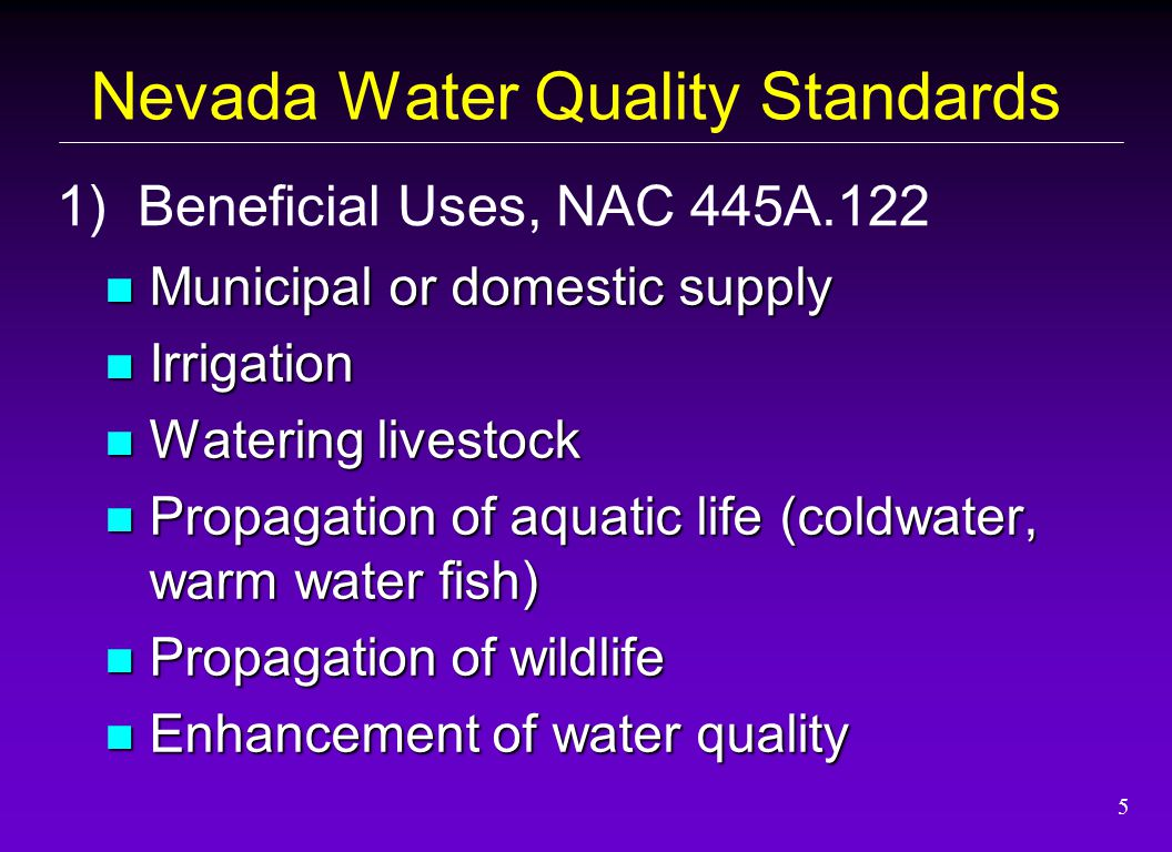 5 Municipal or domestic supply Municipal or domestic supply Irrigation Irrigation Watering livestock Watering livestock Propagation of aquatic life (coldwater, warm water fish) Propagation of aquatic life (coldwater, warm water fish) Propagation of wildlife Propagation of wildlife Enhancement of water quality Enhancement of water quality 1) Beneficial Uses, NAC 445A.122 Nevada Water Quality Standards