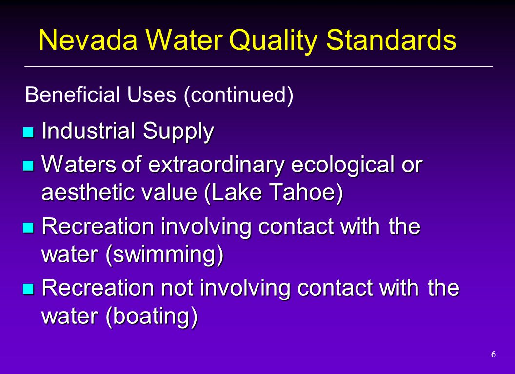 6 Industrial Supply Industrial Supply Waters of extraordinary ecological or aesthetic value (Lake Tahoe) Waters of extraordinary ecological or aesthetic value (Lake Tahoe) Recreation involving contact with the water (swimming) Recreation involving contact with the water (swimming) Recreation not involving contact with the water (boating) Recreation not involving contact with the water (boating) Beneficial Uses (continued) Nevada Water Quality Standards