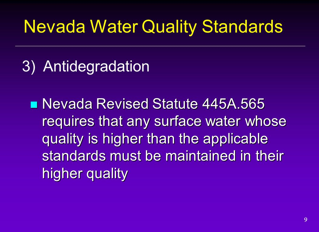 9 Nevada Revised Statute 445A.565 requires that any surface water whose quality is higher than the applicable standards must be maintained in their hi