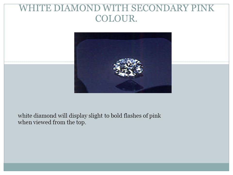 WHITE DIAMOND WITH SECONDARY PINK COLOUR. white diamond will display slight to bold flashes of pink when viewed from the top.