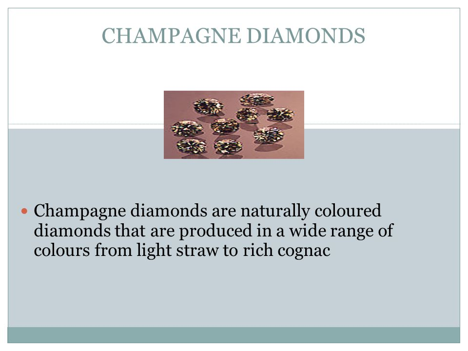 CHAMPAGNE DIAMONDS Champagne diamonds are naturally coloured diamonds that are produced in a wide range of colours from light straw to rich cognac