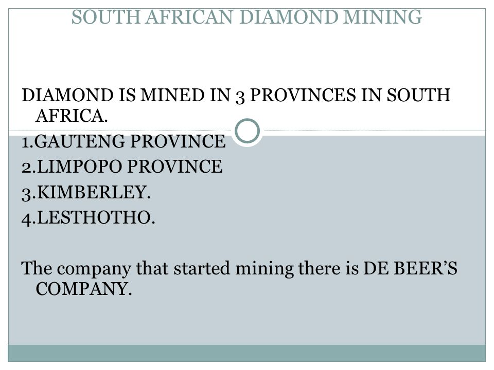 SOUTH AFRICAN DIAMOND MINING DIAMOND IS MINED IN 3 PROVINCES IN SOUTH AFRICA. 1.GAUTENG PROVINCE 2.LIMPOPO PROVINCE 3.KIMBERLEY. 4.LESTHOTHO. The comp