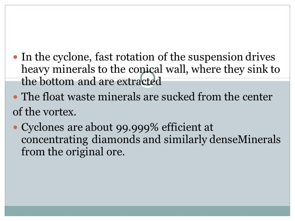 In the cyclone, fast rotation of the suspension drives heavy minerals to the conical wall, where they sink to the bottom and are extracted The float w