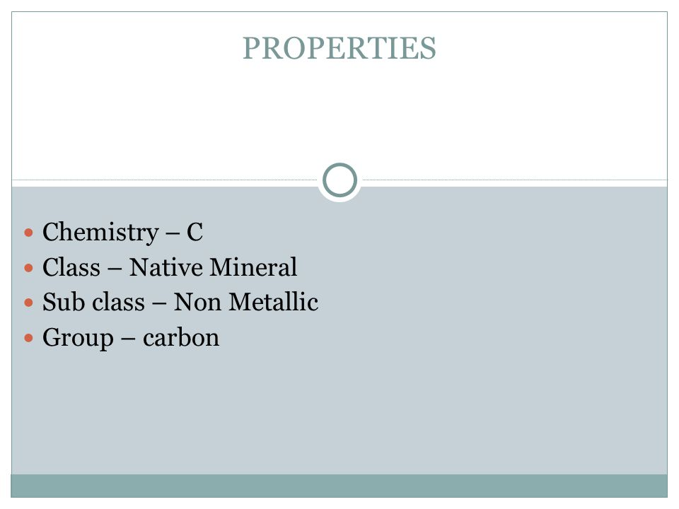 PROPERTIES Chemistry – C Class – Native Mineral Sub class – Non Metallic Group – carbon