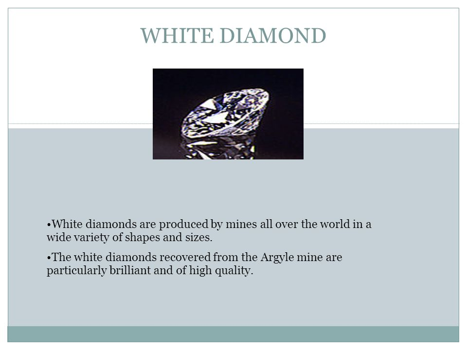 WHITE DIAMOND White diamonds are produced by mines all over the world in a wide variety of shapes and sizes. The white diamonds recovered from the Arg
