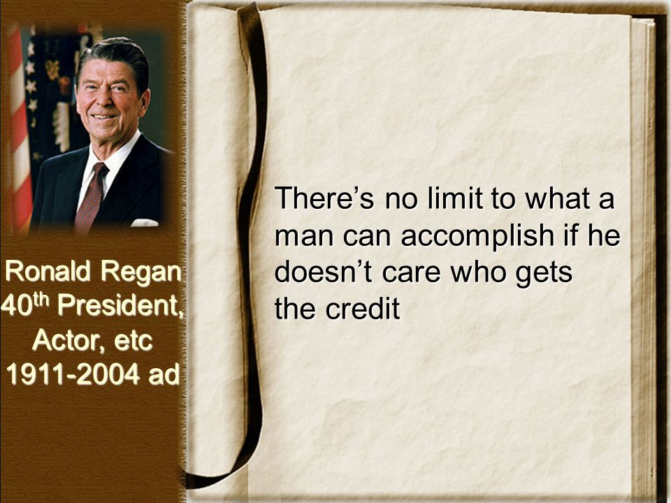 There's no limit to what a man can accomplish if he doesn't care who gets the credit Ronald Regan 40 th President, Actor, etc 1911-2004 ad