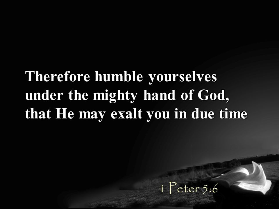 Therefore humble yourselves under the mighty hand of God, that He may exalt you in due time 1 Peter 5:6