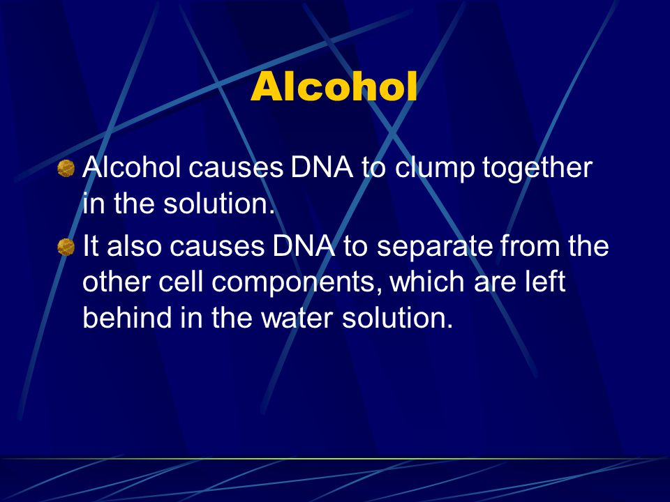Alcohol Alcohol causes DNA to clump together in the solution. It also causes DNA to separate from the other cell components, which are left behind in