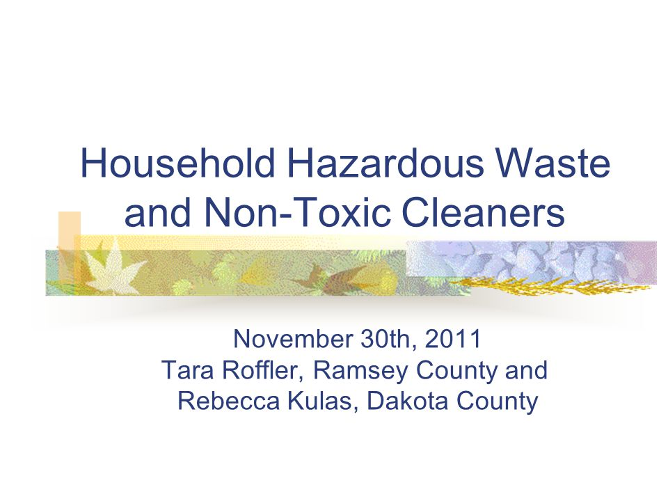 Resources www.rethinkrecycling.com www.pca.state.mn.us/waste/hhw/index.html http://householdproducts.nlm.nih.gov/index.htm County staff and web sites A Guide to Healthy Household Products Ramsey County A to Z Disposal Guide: www.co.ramsey.mn.us/ph www.co.ramsey.mn.us/ph www.turi.org