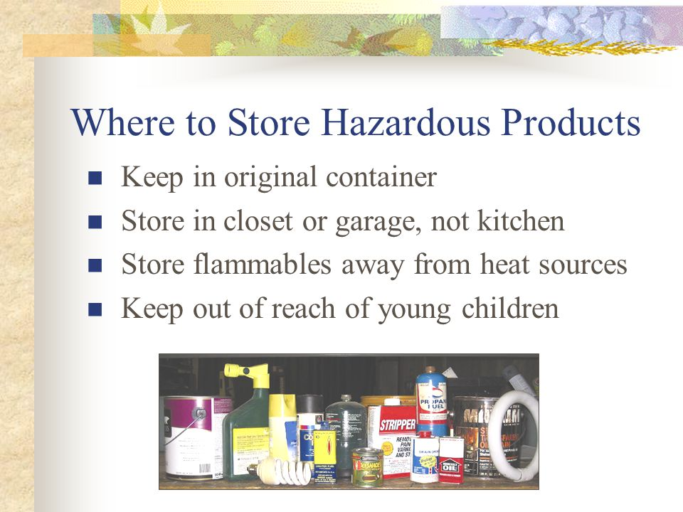 Where to Store Hazardous Products Keep in original container Store in closet or garage, not kitchen Store flammables away from heat sources Keep out of reach of young children