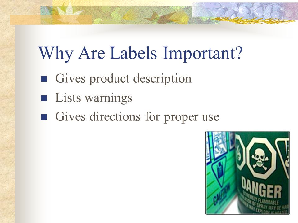 Why Are Labels Important? Gives product description Lists warnings Gives directions for proper use