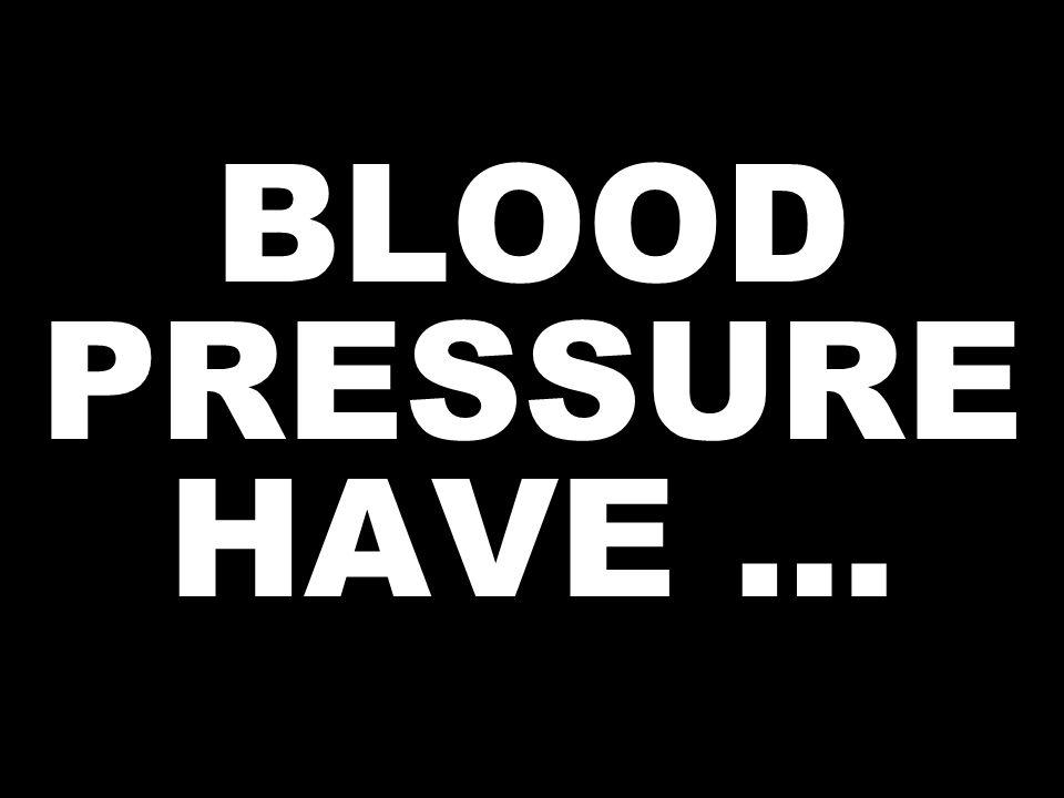 BLOOD PRESSURE HAVE …