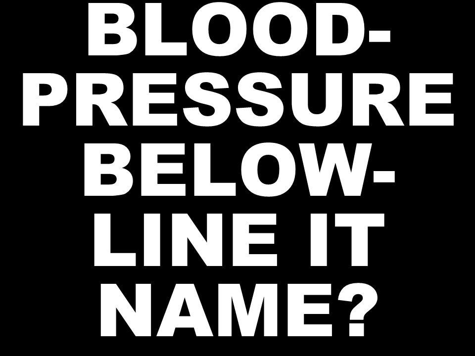 BLOOD- PRESSURE BELOW- LINE IT NAME?