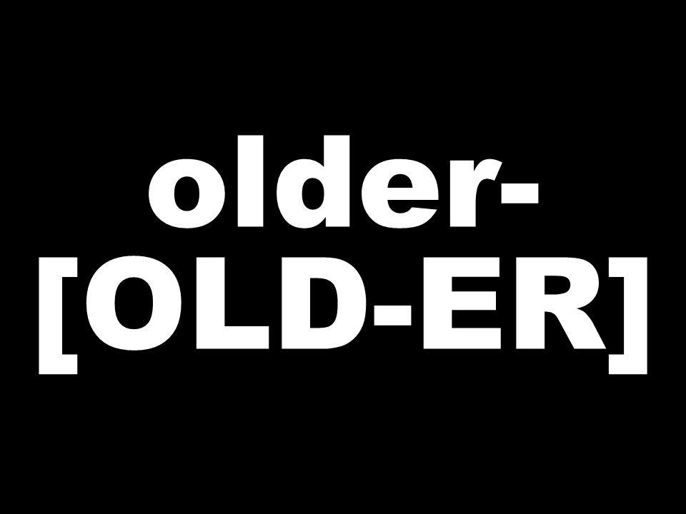 older- [OLD-ER]