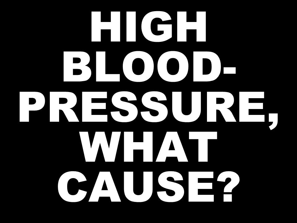 HIGH BLOOD- PRESSURE, WHAT CAUSE?