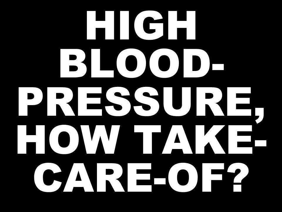 HIGH BLOOD- PRESSURE, HOW TAKE- CARE-OF?