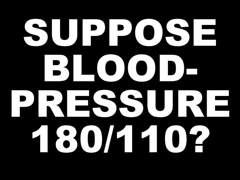 SUPPOSE BLOOD- PRESSURE 180/110?