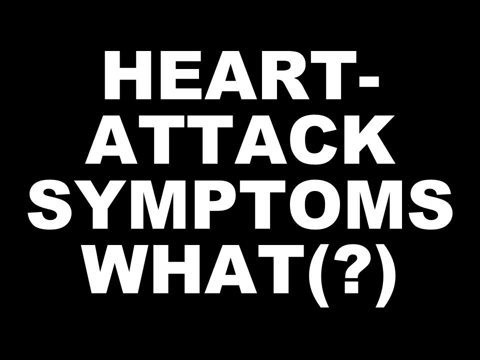 HEART- ATTACK SYMPTOMS WHAT(?)