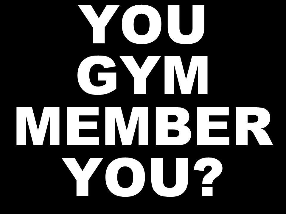 YOU GYM MEMBER YOU?